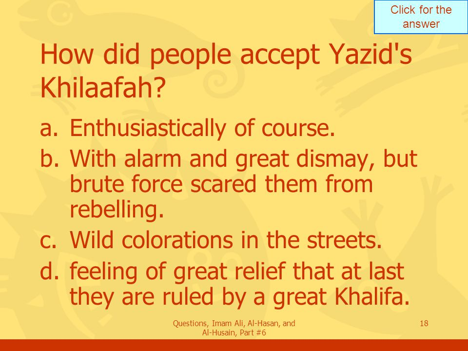 Click for the answer Questions, Imam Ali, Al-Hasan, and Al-Husain, Part #6 18 How did people accept Yazid's Khilaafah? a.Enthusiastically of course. b