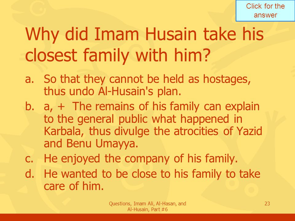 Click for the answer Questions, Imam Ali, Al-Hasan, and Al-Husain, Part #6 23 Why did Imam Husain take his closest family with him? a.So that they can