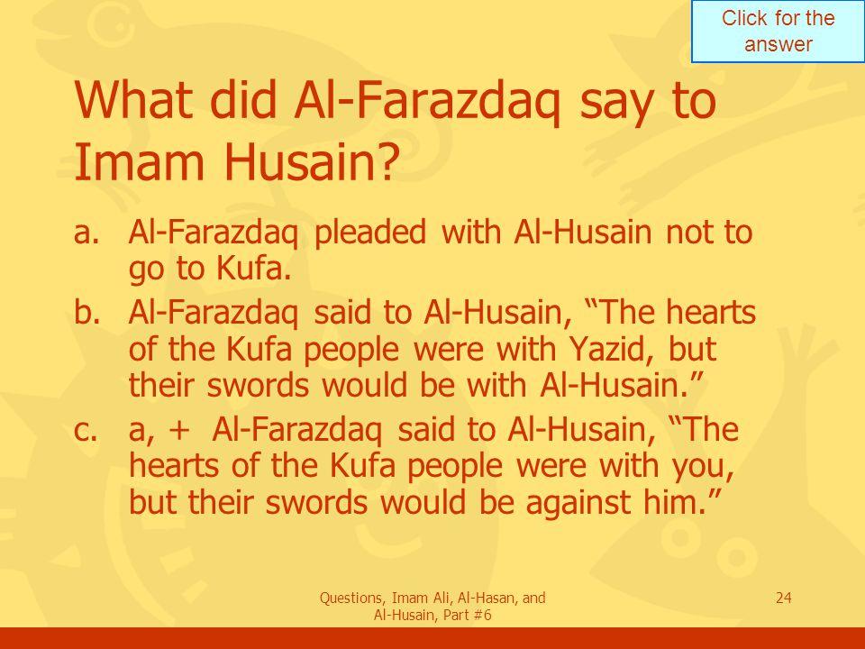 Click for the answer Questions, Imam Ali, Al-Hasan, and Al-Husain, Part #6 24 What did Al-Farazdaq say to Imam Husain.