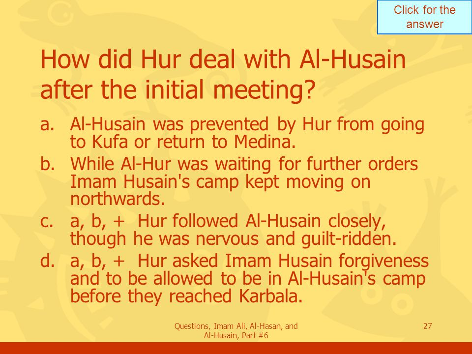 Click for the answer Questions, Imam Ali, Al-Hasan, and Al-Husain, Part #6 27 How did Hur deal with Al-Husain after the initial meeting? a.Al-Husain w