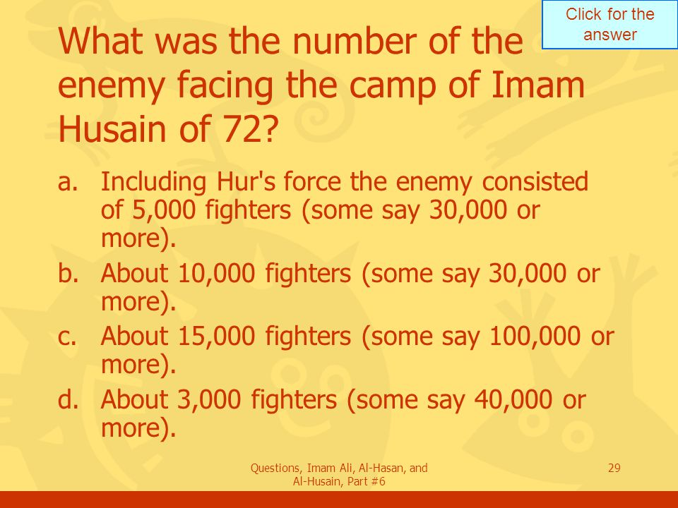 Click for the answer Questions, Imam Ali, Al-Hasan, and Al-Husain, Part #6 29 What was the number of the enemy facing the camp of Imam Husain of 72? a