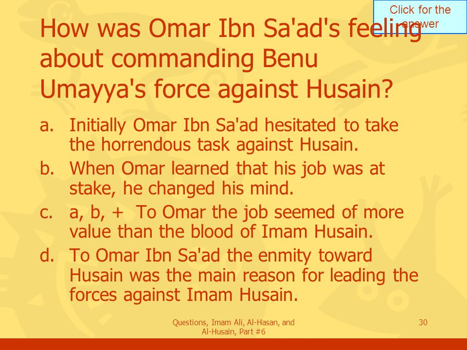 Click for the answer Questions, Imam Ali, Al-Hasan, and Al-Husain, Part #6 30 How was Omar Ibn Sa'ad's feeling about commanding Benu Umayya's force ag
