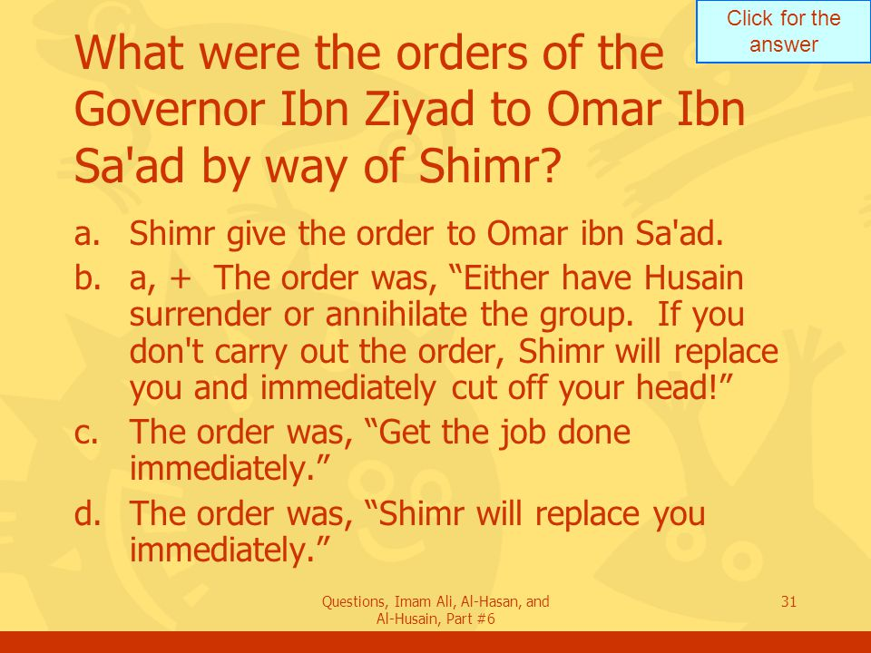 Click for the answer Questions, Imam Ali, Al-Hasan, and Al-Husain, Part #6 31 What were the orders of the Governor Ibn Ziyad to Omar Ibn Sa ad by way of Shimr.