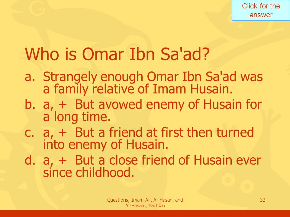 Click for the answer Questions, Imam Ali, Al-Hasan, and Al-Husain, Part #6 32 Who is Omar Ibn Sa'ad? a.Strangely enough Omar Ibn Sa'ad was a family re