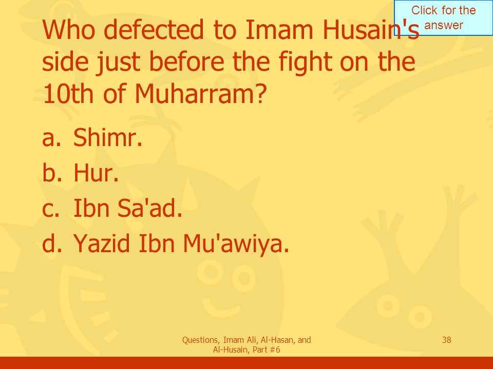 Click for the answer Questions, Imam Ali, Al-Hasan, and Al-Husain, Part #6 38 Who defected to Imam Husain's side just before the fight on the 10th of