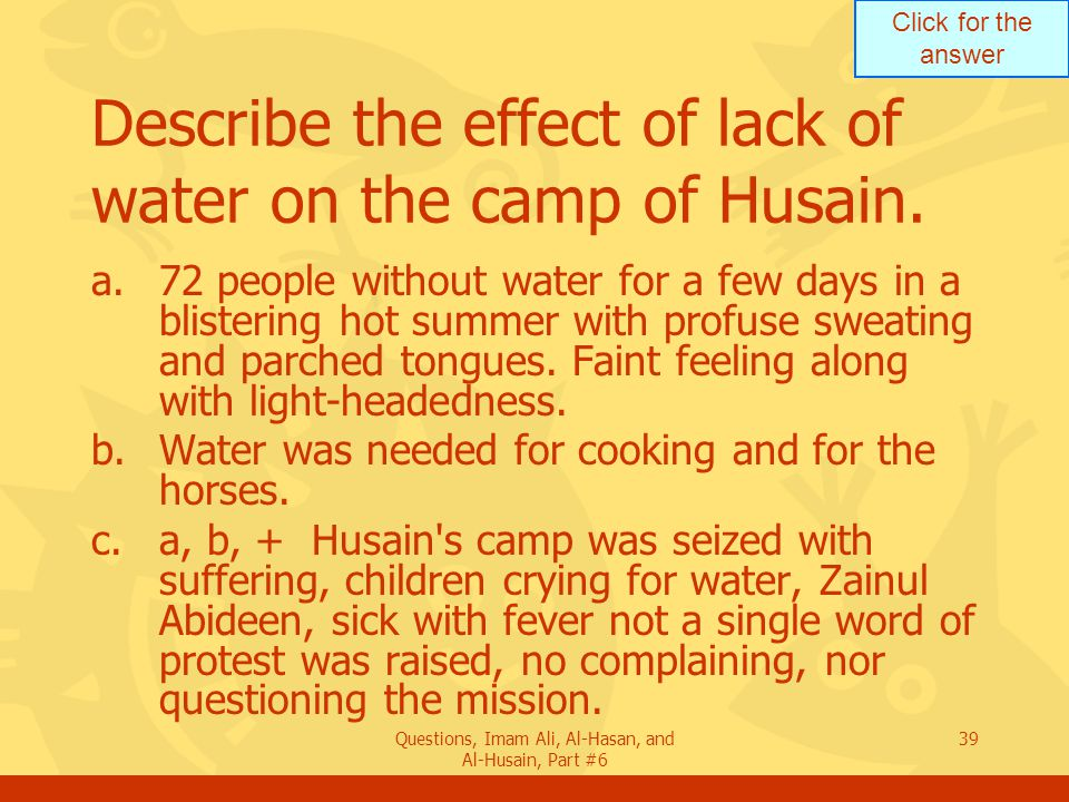 Click for the answer Questions, Imam Ali, Al-Hasan, and Al-Husain, Part #6 39 Describe the effect of lack of water on the camp of Husain.
