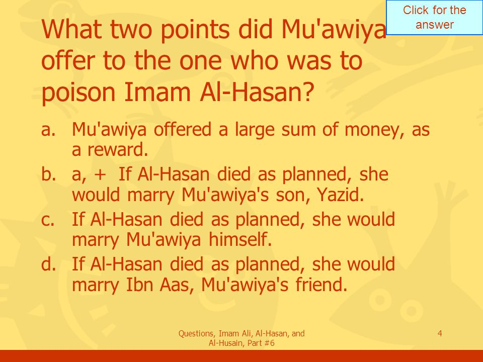 Click for the answer Questions, Imam Ali, Al-Hasan, and Al-Husain, Part #6 4 What two points did Mu'awiya offer to the one who was to poison Imam Al-H