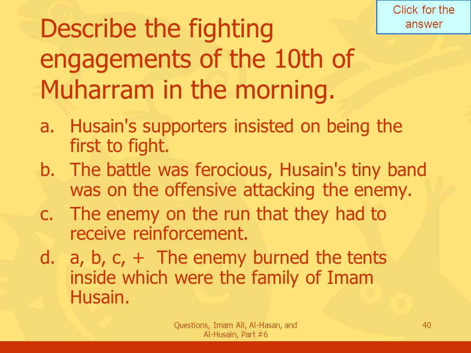 Click for the answer Questions, Imam Ali, Al-Hasan, and Al-Husain, Part #6 40 Describe the fighting engagements of the 10th of Muharram in the morning