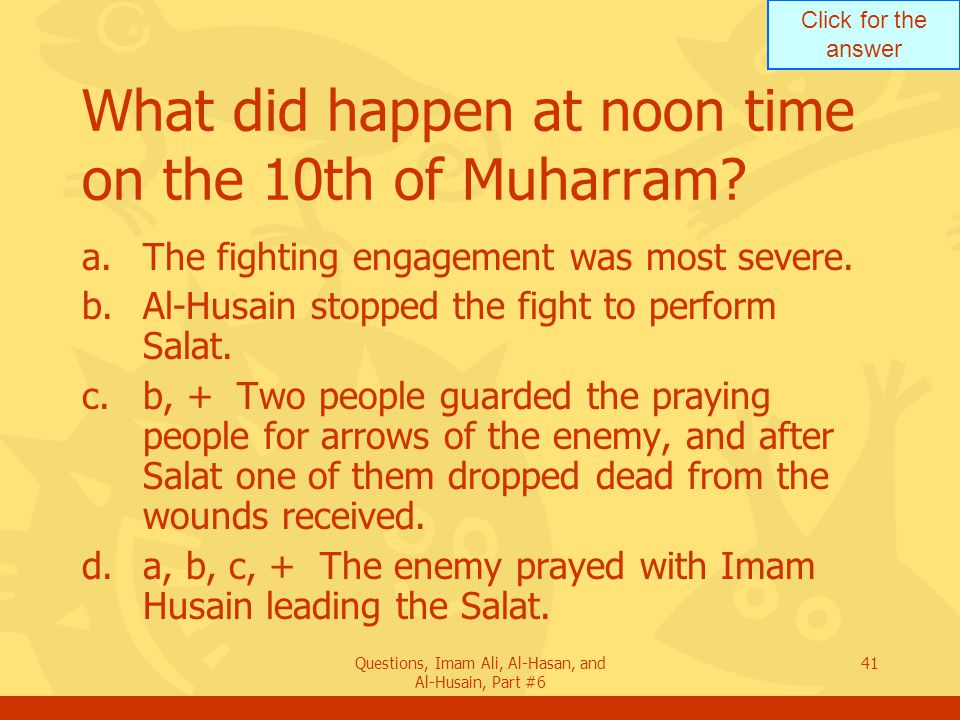 Click for the answer Questions, Imam Ali, Al-Hasan, and Al-Husain, Part #6 41 What did happen at noon time on the 10th of Muharram.