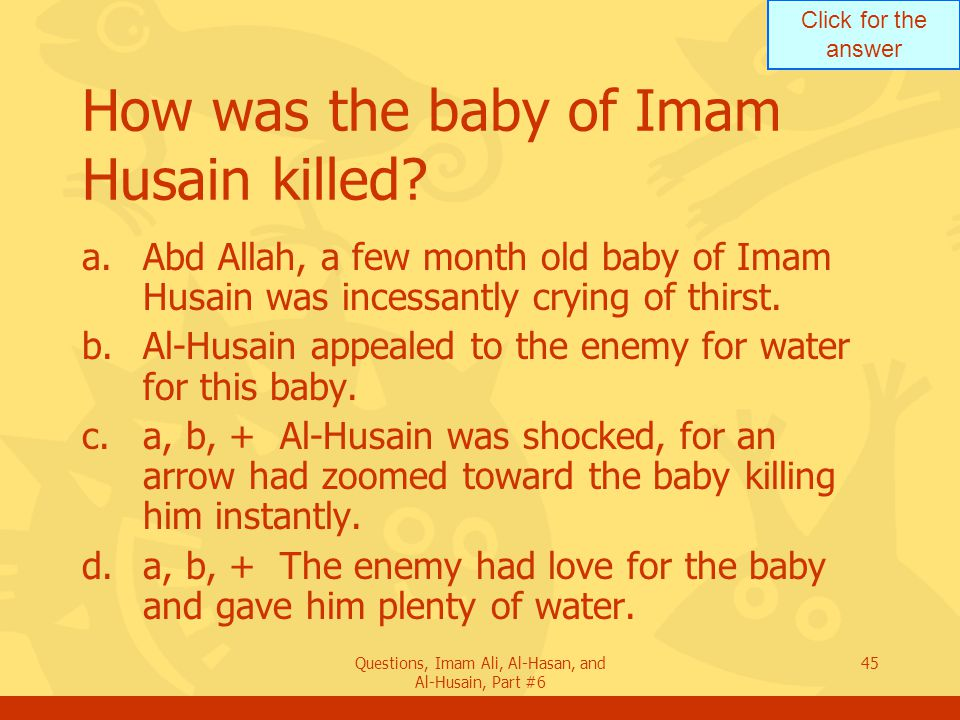 Click for the answer Questions, Imam Ali, Al-Hasan, and Al-Husain, Part #6 45 How was the baby of Imam Husain killed? a.Abd Allah, a few month old bab