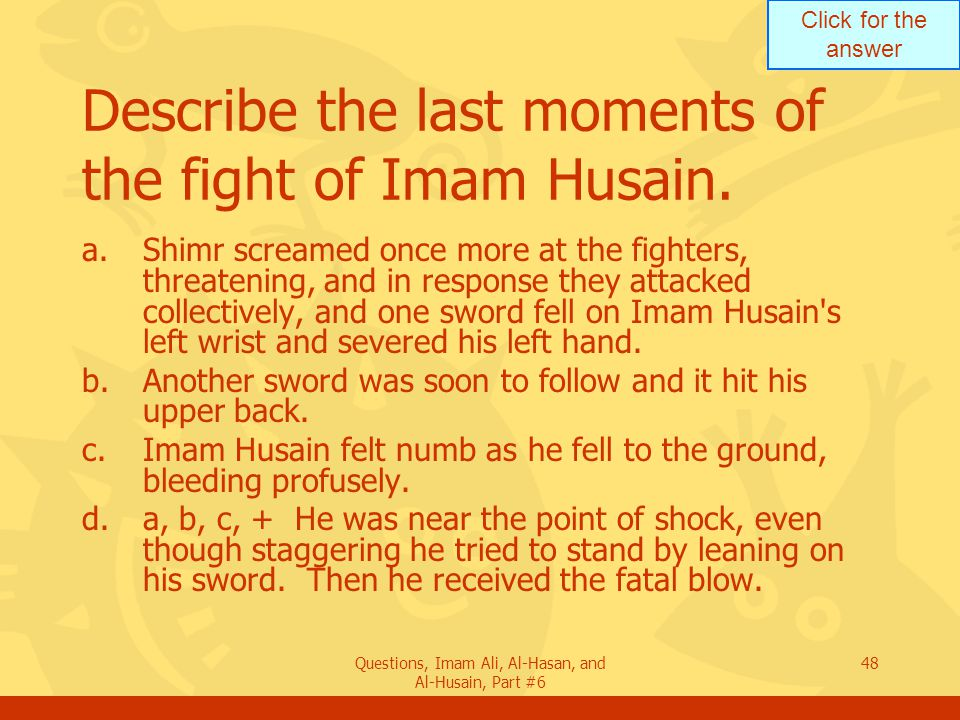 Click for the answer Questions, Imam Ali, Al-Hasan, and Al-Husain, Part #6 48 Describe the last moments of the fight of Imam Husain. a.Shimr screamed