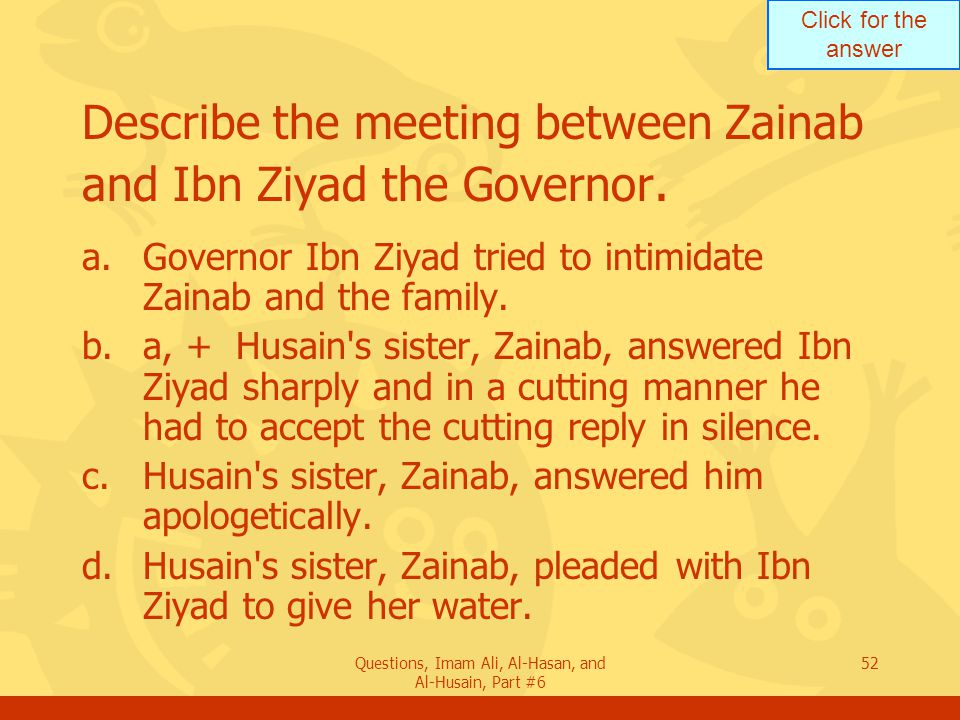 Click for the answer Questions, Imam Ali, Al-Hasan, and Al-Husain, Part #6 52 Describe the meeting between Zainab and Ibn Ziyad the Governor.