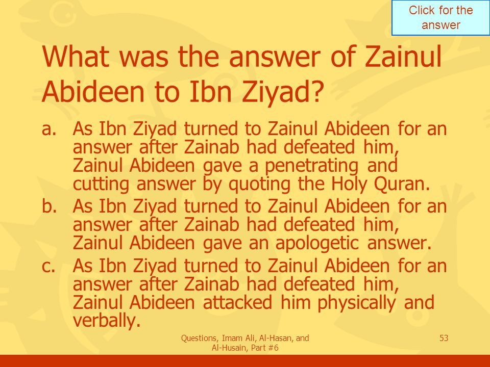 Click for the answer Questions, Imam Ali, Al-Hasan, and Al-Husain, Part #6 53 What was the answer of Zainul Abideen to Ibn Ziyad.