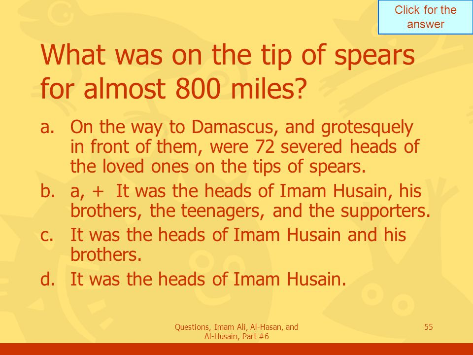 Click for the answer Questions, Imam Ali, Al-Hasan, and Al-Husain, Part #6 55 What was on the tip of spears for almost 800 miles.