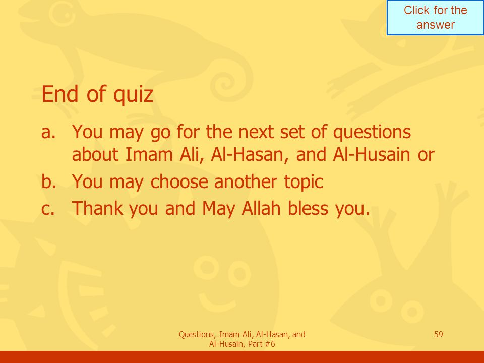 Click for the answer Questions, Imam Ali, Al-Hasan, and Al-Husain, Part #6 59 End of quiz a.You may go for the next set of questions about Imam Ali, Al-Hasan, and Al-Husain or b.You may choose another topic c.Thank you and May Allah bless you.