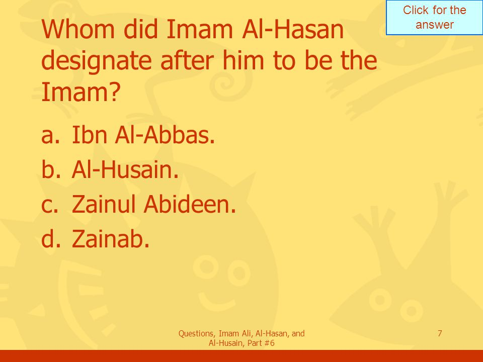 Click for the answer Questions, Imam Ali, Al-Hasan, and Al-Husain, Part #6 7 Whom did Imam Al-Hasan designate after him to be the Imam.