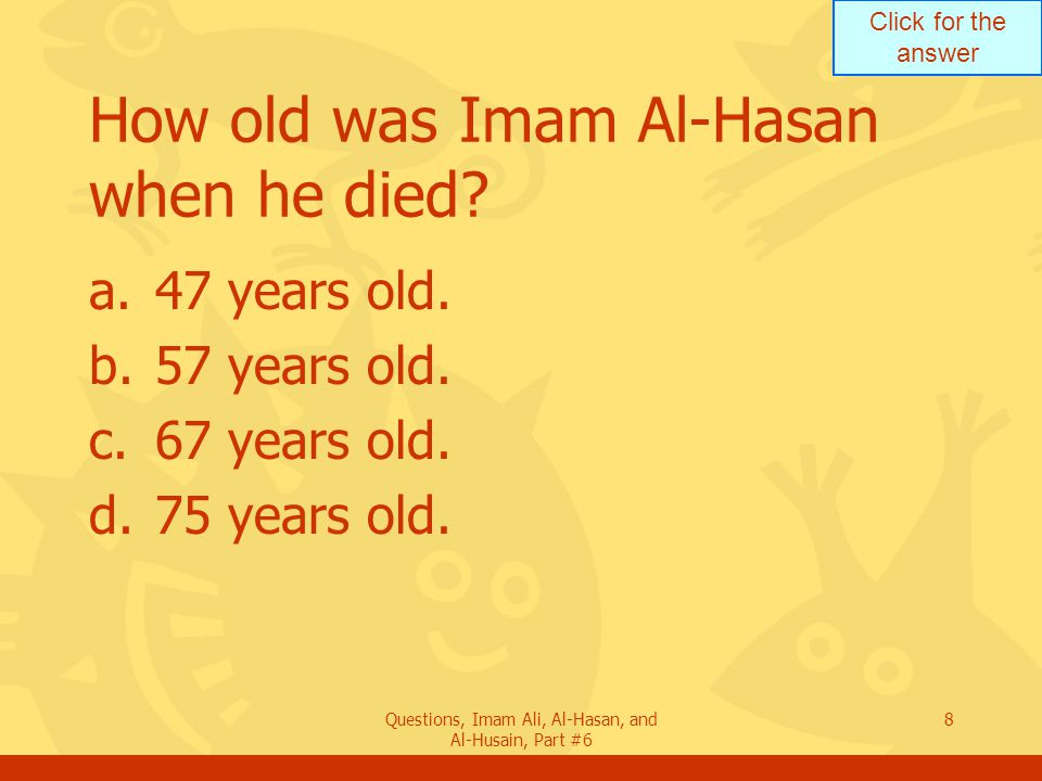 Click for the answer Questions, Imam Ali, Al-Hasan, and Al-Husain, Part #6 8 How old was Imam Al-Hasan when he died.