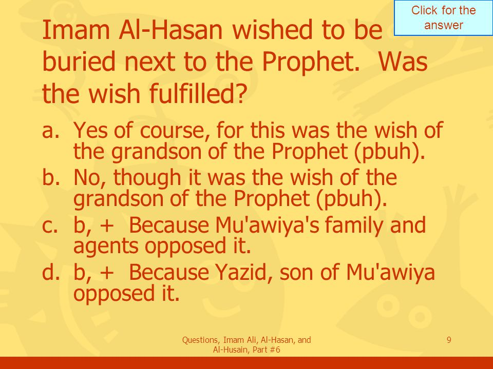 Click for the answer Questions, Imam Ali, Al-Hasan, and Al-Husain, Part #6 9 Imam Al-Hasan wished to be buried next to the Prophet.