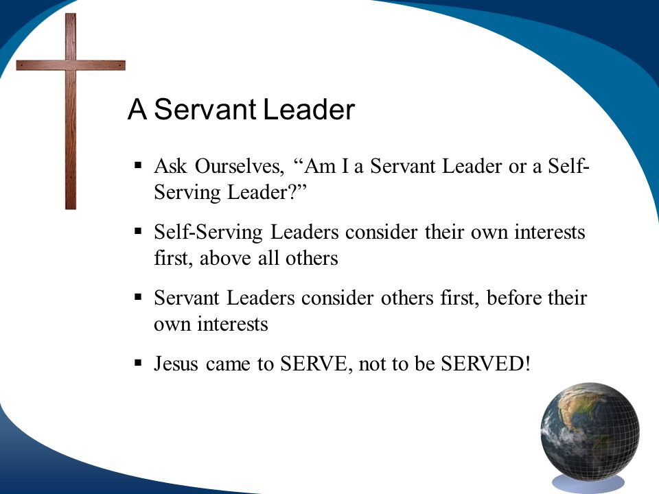 A Servant Leader Ask Ourselves, Am I a Servant Leader or a Self- Serving Leader.