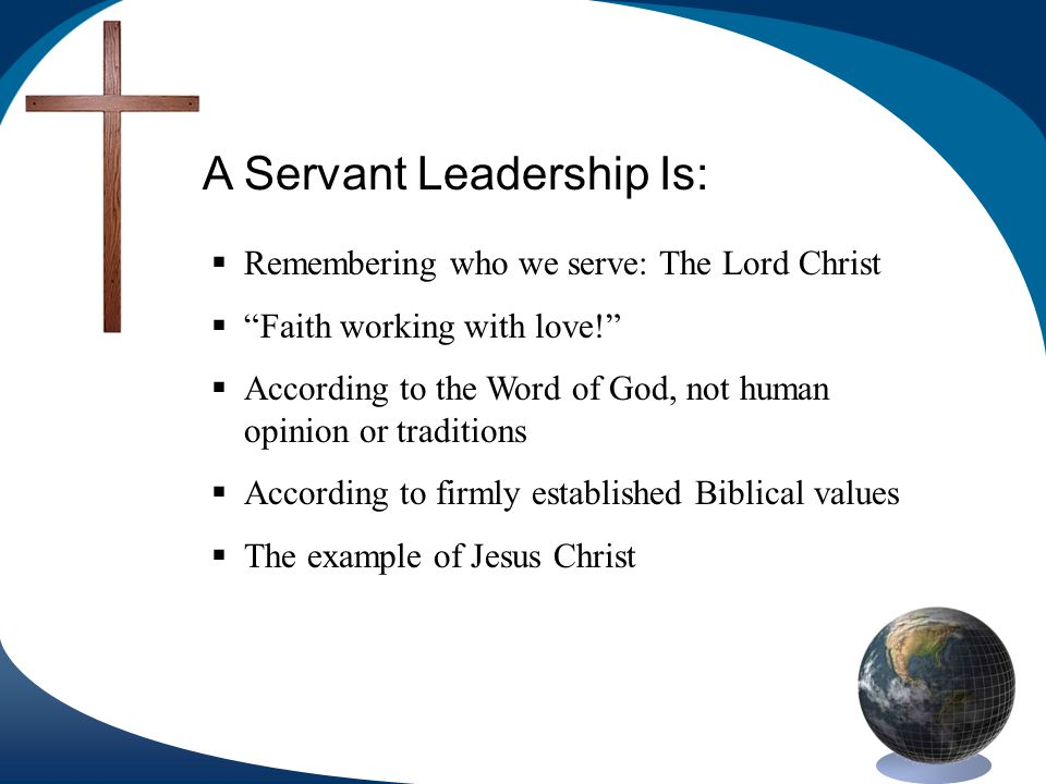 A Servant Leadership Is: Remembering who we serve: The Lord Christ Faith working with love.