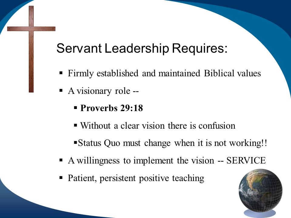Servant Leadership Requires: Firmly established and maintained Biblical values A visionary role -- Proverbs 29:18 Without a clear vision there is confusion Status Quo must change when it is not working!.