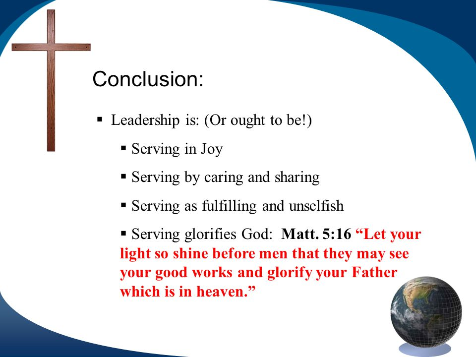 Conclusion: Leadership is: (Or ought to be!) Serving in Joy Serving by caring and sharing Serving as fulfilling and unselfish Serving glorifies God: Matt.