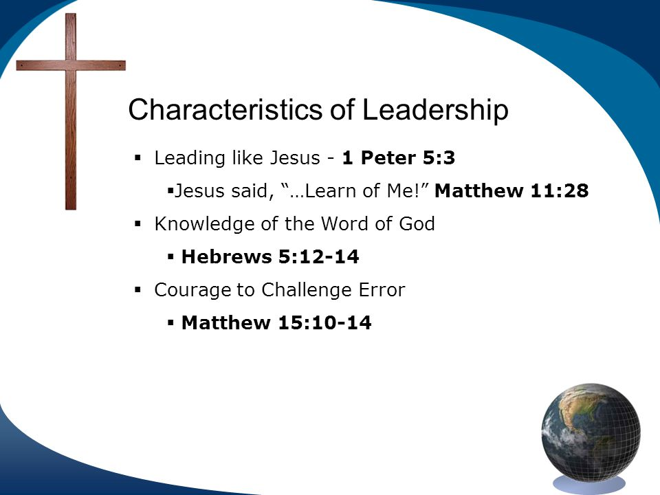 Characteristics of Leadership Leading like Jesus - 1 Peter 5:3 Jesus said, …Learn of Me.