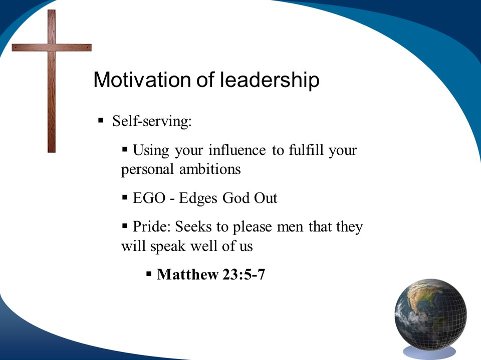 Motivation of leadership Self-serving: Using your influence to fulfill your personal ambitions EGO - Edges God Out Pride: Seeks to please men that they will speak well of us Matthew 23:5-7