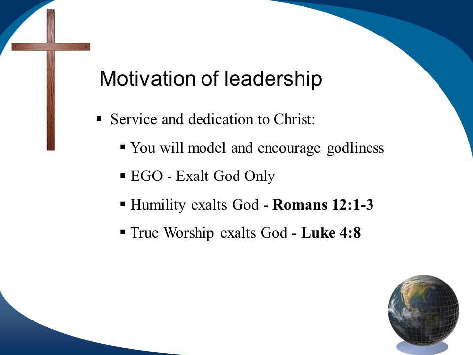 Motivation of leadership Service and dedication to Christ: You will model and encourage godliness EGO - Exalt God Only Humility exalts God - Romans 12:1-3 True Worship exalts God - Luke 4:8