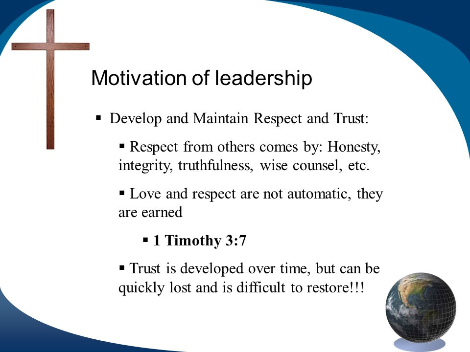 Motivation of leadership Develop and Maintain Respect and Trust: Respect from others comes by: Honesty, integrity, truthfulness, wise counsel, etc.