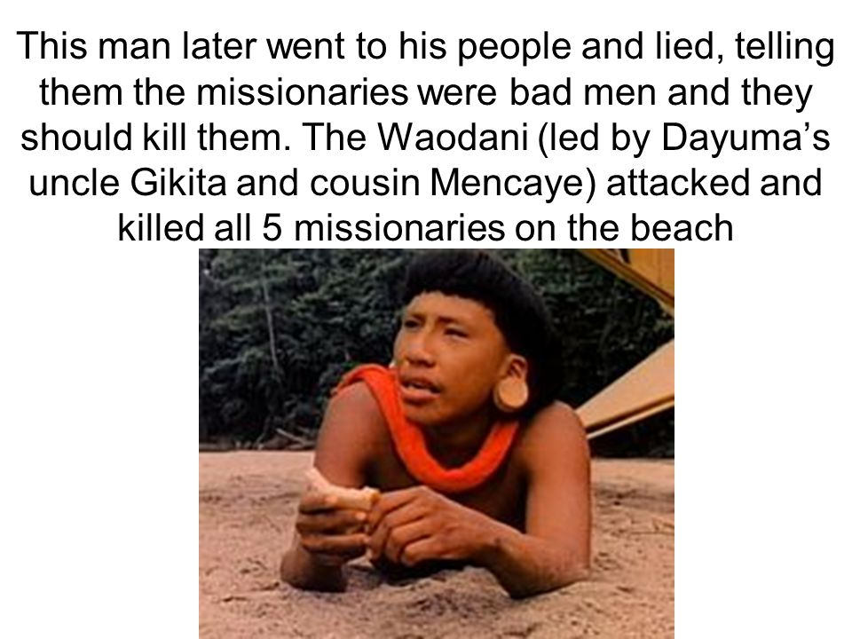 This man later went to his people and lied, telling them the missionaries were bad men and they should kill them. The Waodani (led by Dayumas uncle Gi