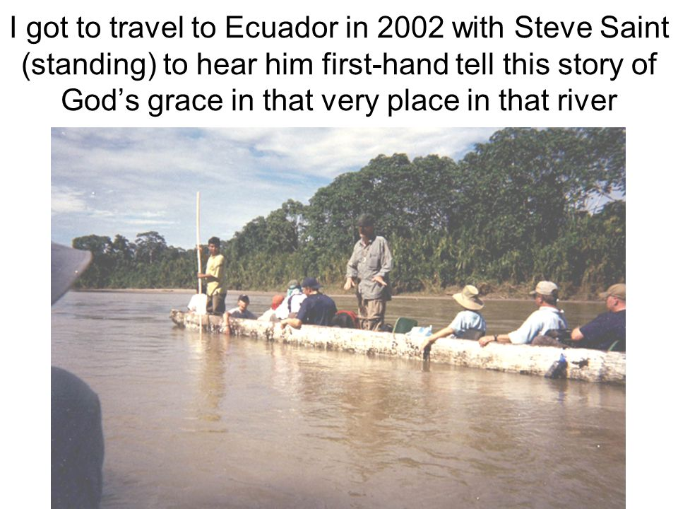 I got to travel to Ecuador in 2002 with Steve Saint (standing) to hear him first-hand tell this story of Gods grace in that very place in that river