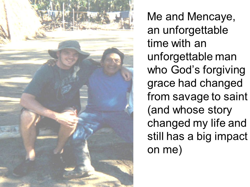 Me and Mencaye, an unforgettable time with an unforgettable man who Gods forgiving grace had changed from savage to saint (and whose story changed my