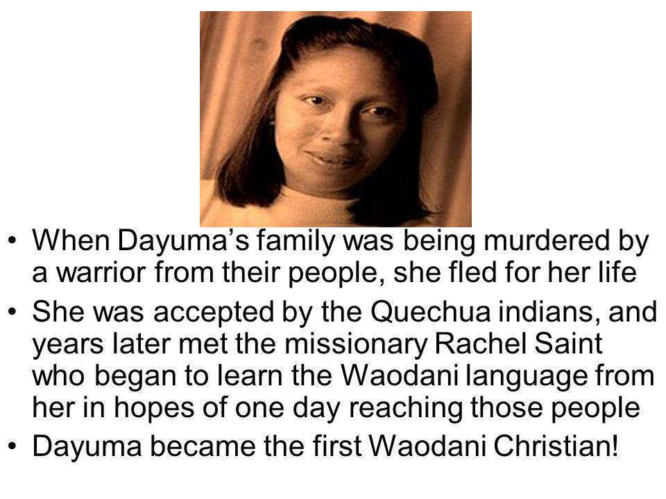 In 1955, Rachels brother Nate Saint (a pilot) and Jim Elliot and 3 other missionaries met with Dayuma to learn her language so they could try to fly in and make a friendly visit to her people to tell them about the gospel of grace in Jesus In 1956, they flew into the jungle and were met by 3 Waodani, including Dayumas sister Gimade for a friendly visit on a river beach
