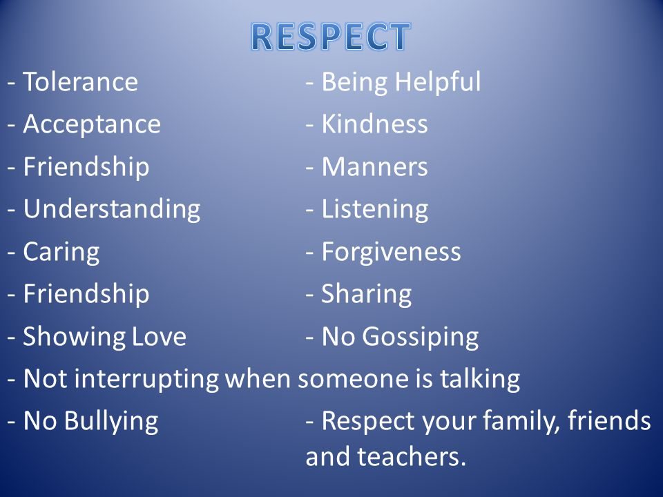 - Tolerance - Being Helpful - Acceptance- Kindness - Friendship- Manners - Understanding - Listening - Caring - Forgiveness - Friendship- Sharing - Showing Love- No Gossiping - Not interrupting when someone is talking - No Bullying- Respect your family, friends and teachers.