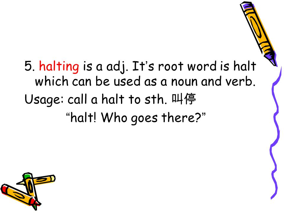 5. halting is a adj. It s root word is halt which can be used as a noun and verb.