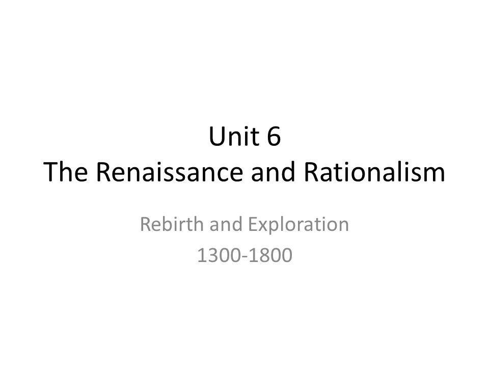 Unit 6 The Renaissance and Rationalism Rebirth and Exploration 1300-1800