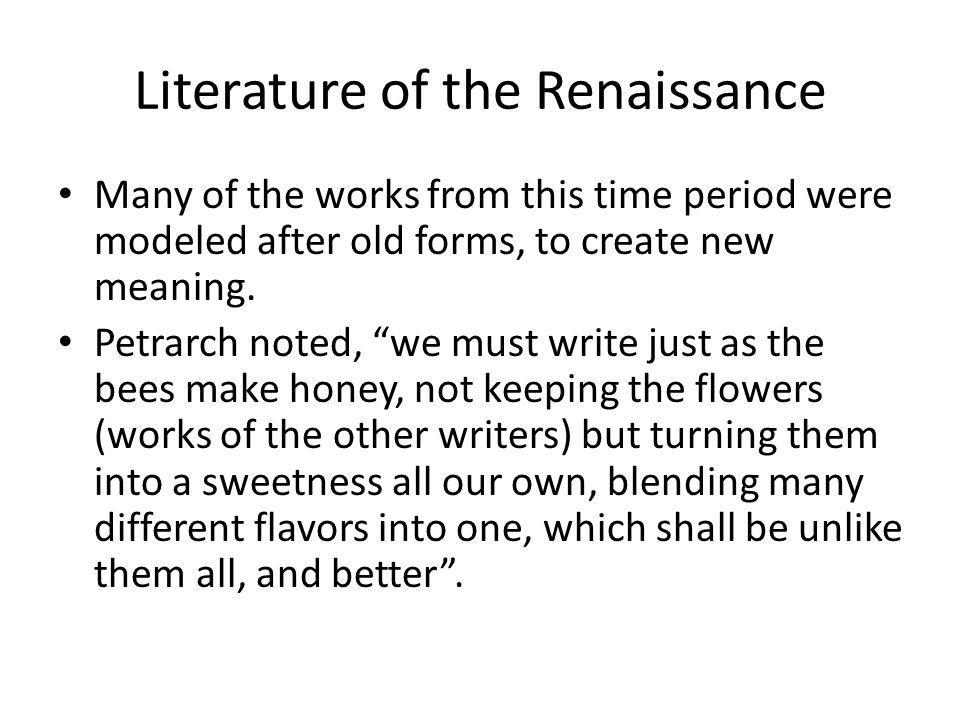 Literature of the Renaissance Many of the works from this time period were modeled after old forms, to create new meaning. Petrarch noted, we must wri