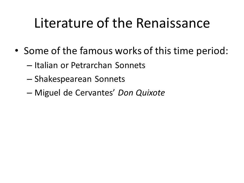Literature of the Renaissance Some of the famous works of this time period: – Italian or Petrarchan Sonnets – Shakespearean Sonnets – Miguel de Cervan