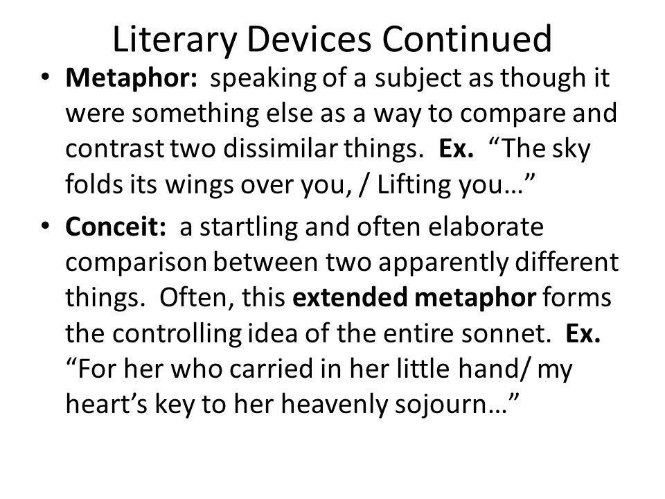 Literary Devices Continued Metaphor: speaking of a subject as though it were something else as a way to compare and contrast two dissimilar things. Ex