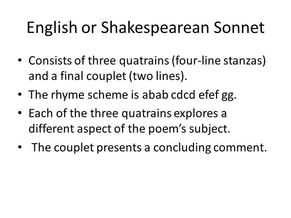 English or Shakespearean Sonnet Consists of three quatrains (four-line stanzas) and a final couplet (two lines). The rhyme scheme is abab cdcd efef gg