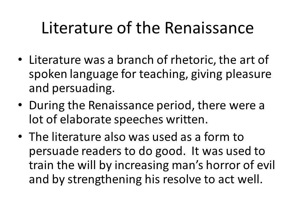 Literature of the Renaissance Literature was a branch of rhetoric, the art of spoken language for teaching, giving pleasure and persuading. During the