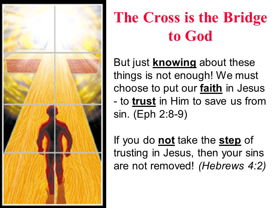 The Cross is the Bridge to God But just knowing about these things is not enough! We must choose to put our faith in Jesus - to trust in Him to save u