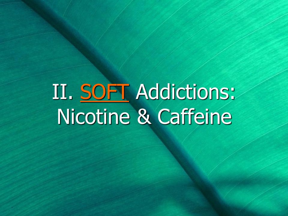 II. SOFT Addictions: Nicotine & Caffeine