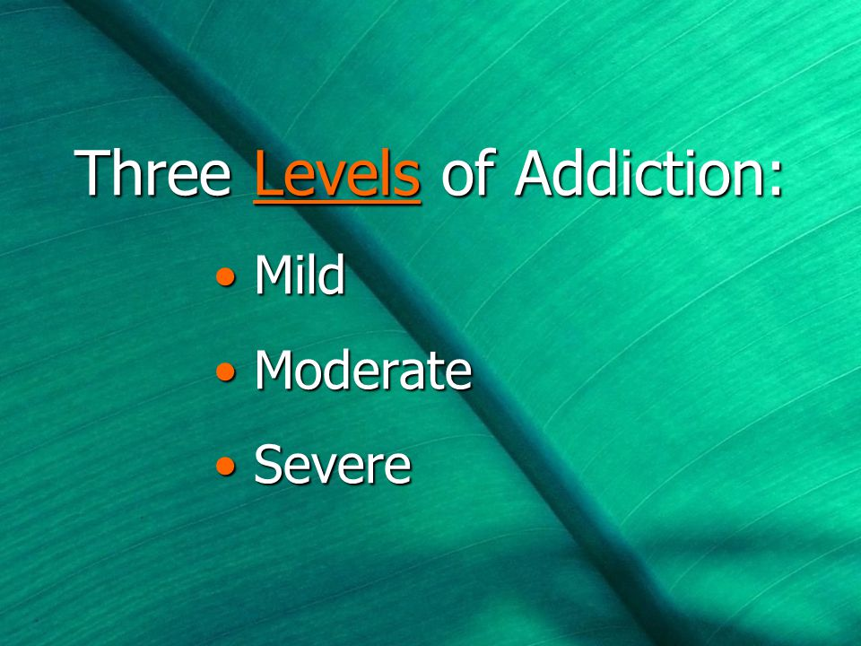 Three Levels of Addiction: Mild Mild Moderate Moderate Severe Severe