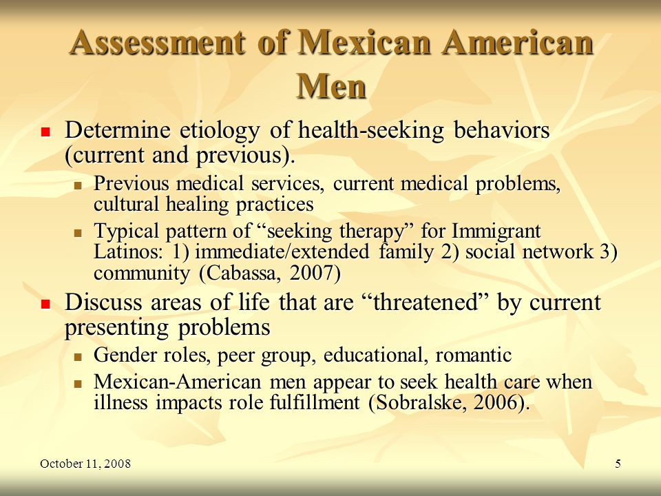 October 11, 20085 Assessment of Mexican American Men Determine etiology of health-seeking behaviors (current and previous). Determine etiology of heal