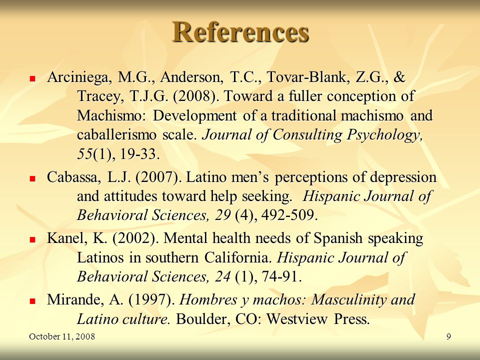 October 11, 20089References Arciniega, M.G., Anderson, T.C., Tovar-Blank, Z.G., & Tracey, T.J.G. (2008). Toward a fuller conception of Machismo: Devel