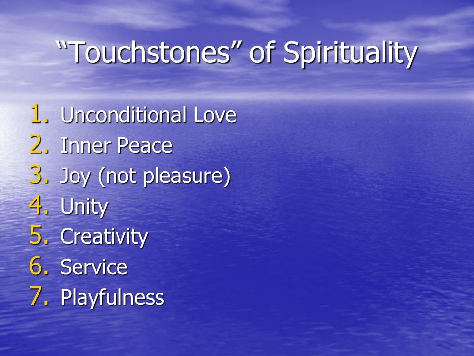 Touchstones of Spirituality 1. Unconditional Love 2. Inner Peace 3. Joy (not pleasure) 4. Unity 5. Creativity 6. Service 7. Playfulness