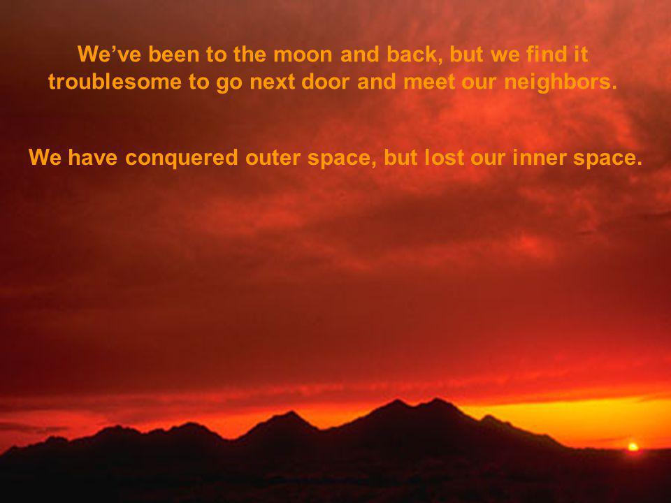 Weve been to the moon and back, but we find it troublesome to go next door and meet our neighbors.