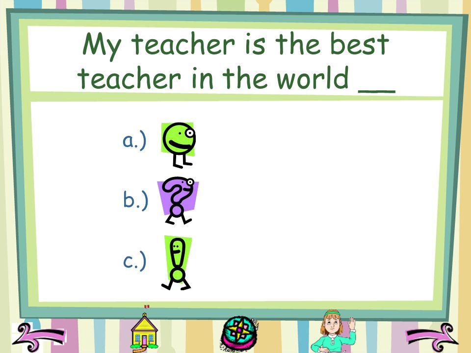 My teacher is the best teacher in the world __ a.) b.) c.)